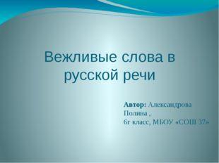 Вежливые слова в русской речи Автор: Александрова Полина , 6г класс, МБОУ «СО