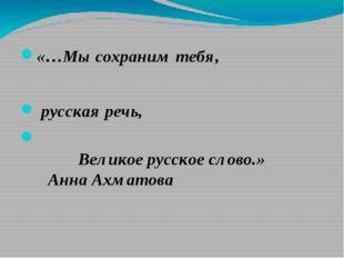 «…Мы сохраним тебя, русская речь,  Великое русское слово.»Анна Ахм