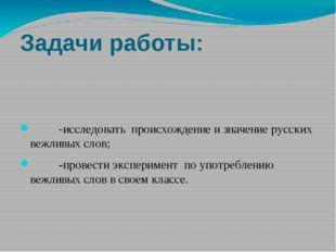 Задачи работы: -исследовать происхождение и значение русских вежливых слов; -