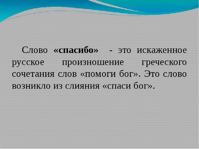 Слово «спасибо» - это искаженное русское произношение греческого сочетания...
