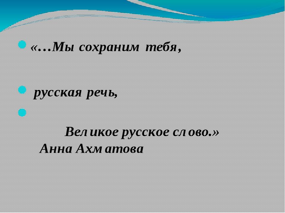 «…Мы сохраним тебя, русская речь,  Великое русское слово.»Анна Ахм...
