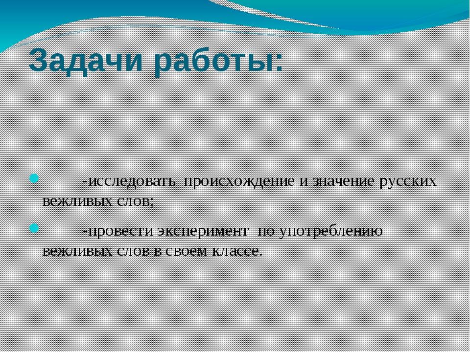 Задачи работы: -исследовать происхождение и значение русских вежливых слов; -...