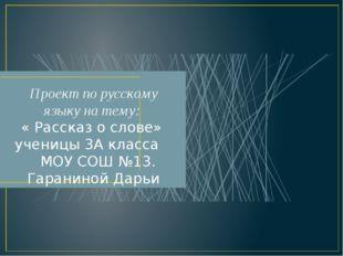 Проект по русскому языку на тему: « Рассказ о слове» ученицы 3А класса МОУ СО