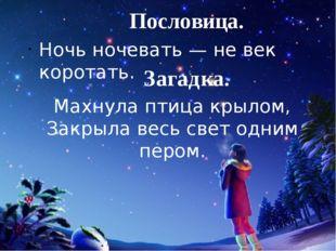 Пословица. Ночь ночевать — не век коротать. Загадка. Махнула птица крылом, За