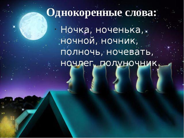 Однокоренные слова: Ночка, ноченька, ночной, ночник, полночь, ночевать, ночле...