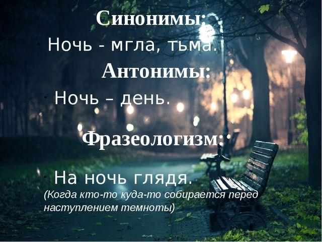 Синонимы: Ночь - мгла, тьма. Антонимы: Ночь – день. Фразеологизм: На ночь гля...