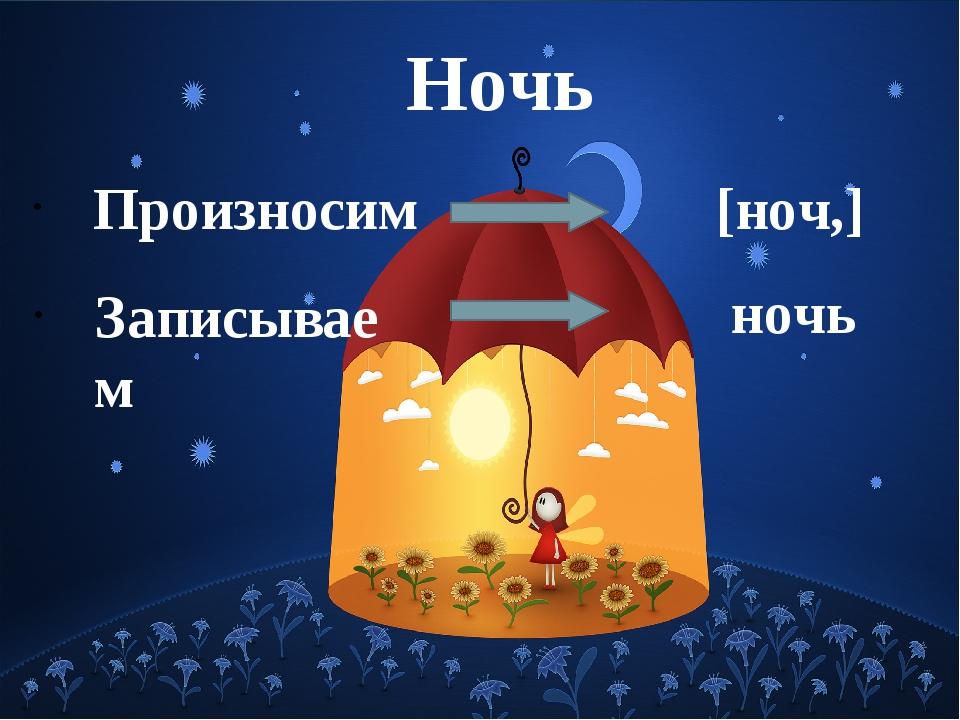 Ночь Произносим [ноч,] Записываем ночь