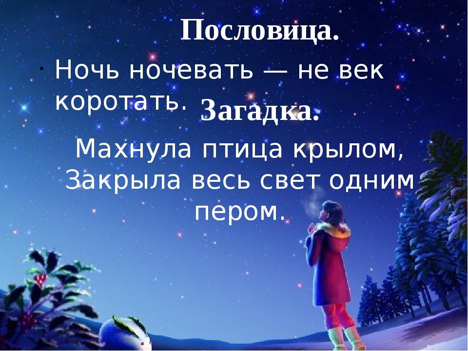 Пословица. Ночь ночевать — не век коротать. Загадка. Махнула птица крылом, За...