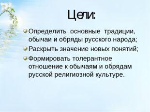 Цели: Определить основные традиции, обычаи и обряды русского народа; Раскры