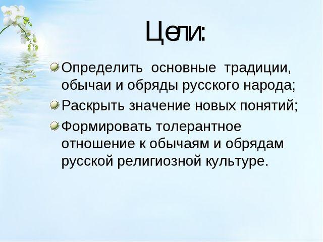 Цели: Определить основные традиции, обычаи и обряды русского народа; Раскры...