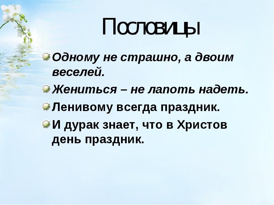 Пословицы Одному не страшно, а двоим веселей. Жениться – не лапоть надеть. Ле...