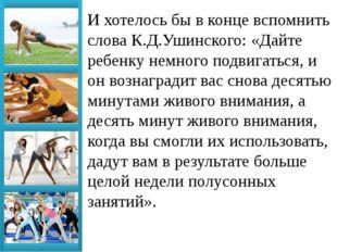 И хотелось бы в конце вспомнить слова К.Д.Ушинского: «Дайте ребенку немного п