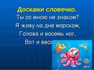Доскажи словечко. Ты со мною не знаком? Я живу на дне морском, Голова и восем