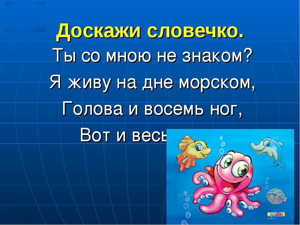 Доскажи словечко. Ты со мною не знаком? Я живу на дне морском, Голова и восем...