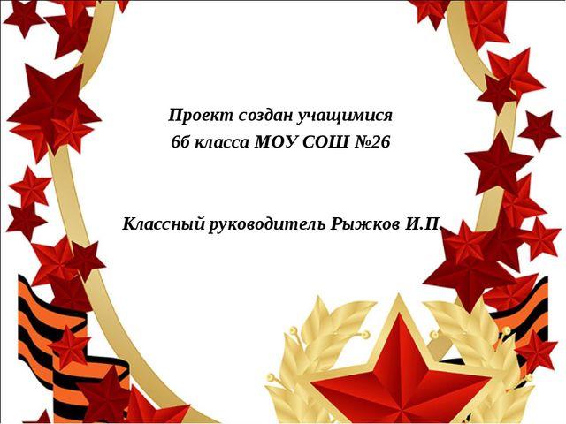 Проект создан учащимися 6б класса МОУ СОШ №26 Классный руководитель Рыжков И.П.