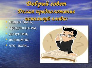 Добрый совет Делая предположение используй слова: может быть, предположим, д