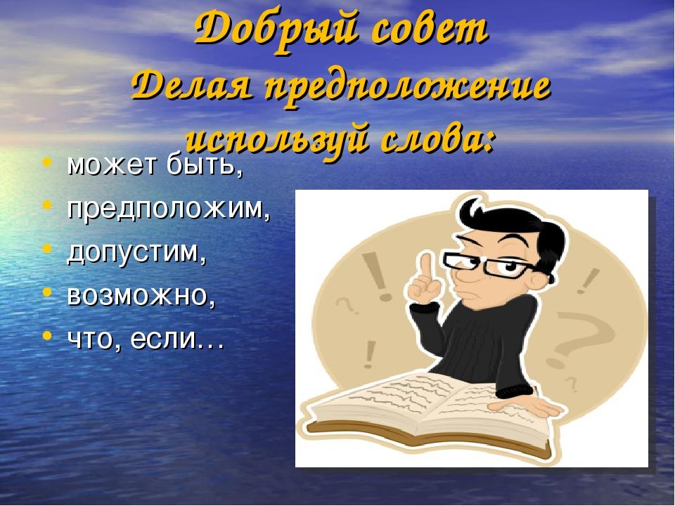 Добрый совет Делая предположение используй слова: может быть, предположим, д...