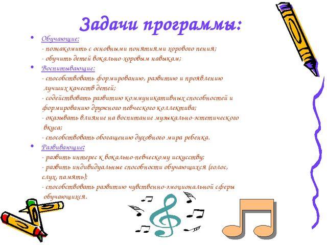 Задачи программы: Обучающие: - познакомить с основными понятиями хорового пе...