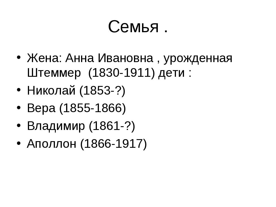 Семья . Жена: Анна Ивановна , урожденная Штеммер (1830-1911) дети : Николай (...
