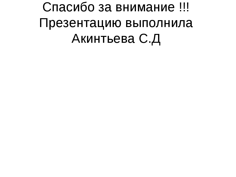 Спасибо за внимание !!! Презентацию выполнила Акинтьева С.Д