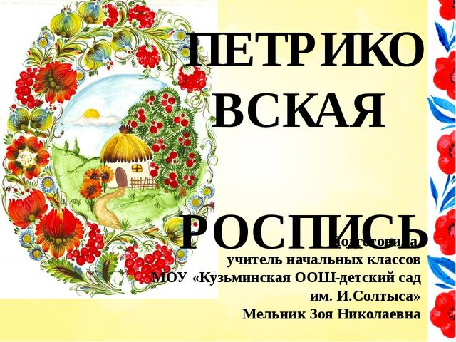 ПЕТРИКОВСКАЯ РОСПИСЬ Подготовила учитель начальных классов МОУ «Кузьминская О...