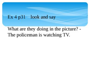 Ex 4 p31 look and say What are they doing in the picture? - The policeman is