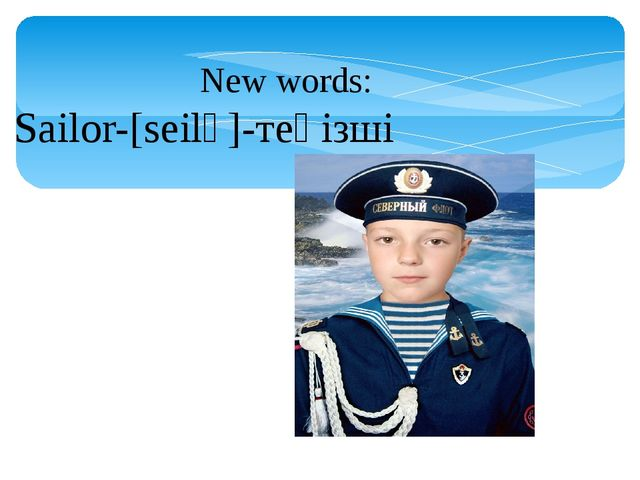 New words: Sailor-[seilә]-теңізші