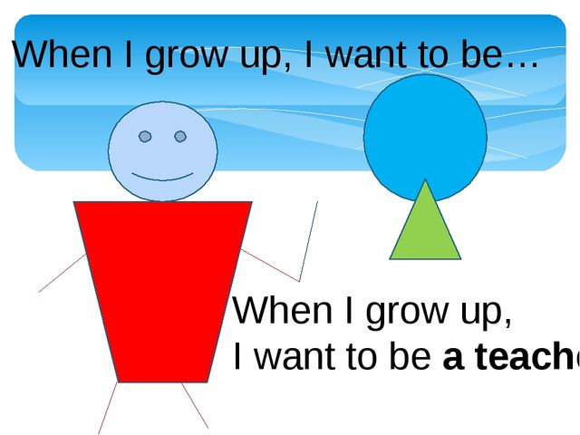 When I grow up, I want to be… When I grow up, I want to be a teacher