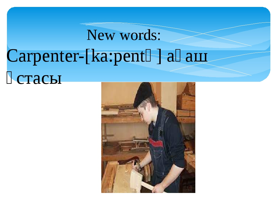 New words: Carpenter-[ka:pentә] ағаш ұстасы