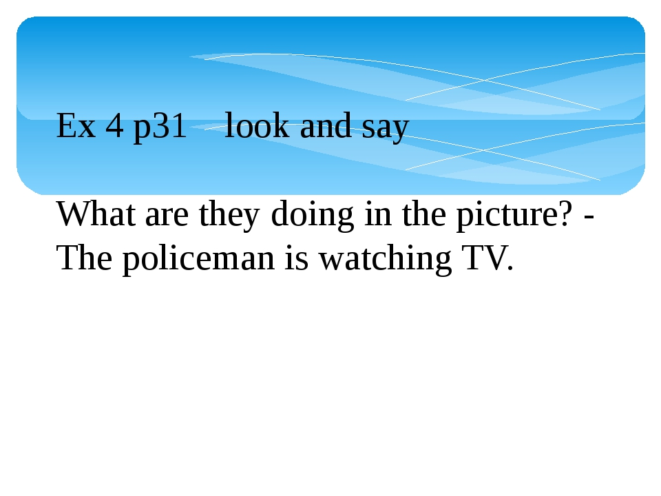 Ex 4 p31 look and say What are they doing in the picture? - The policeman is...