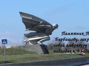 Памятник Петру Барбашову, закрывшему собой амбразуру дзота на подходах к Влад