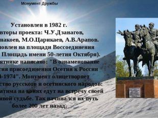 Монумент Дружбы Установлен в 1982 г. Авторы проекта: Ч.У.Дзанагов, С.П.Санак