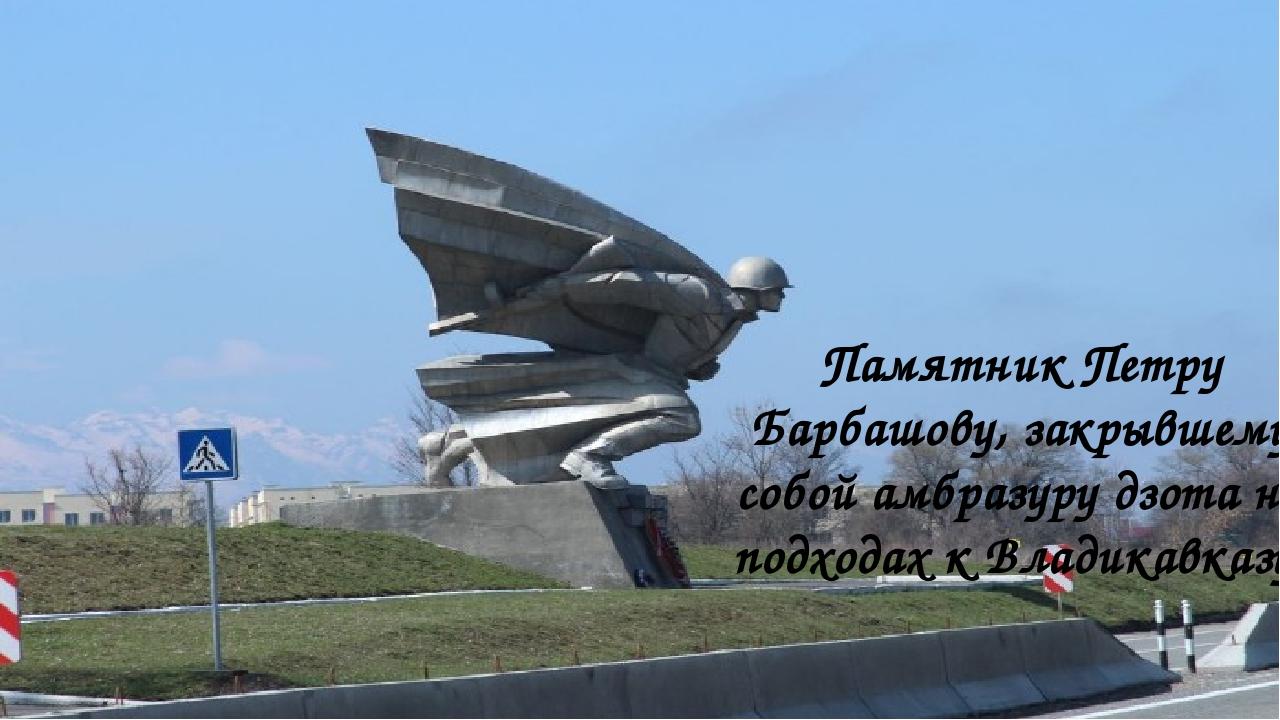 Памятник Петру Барбашову, закрывшему собой амбразуру дзота на подходах к Влад...