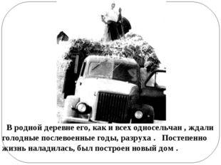В родной деревне его, как и всех односельчан , ждали голодные послевоенные г