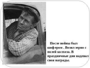 После войны был шофером . Возил зерно с полей колхоза. В праздничные дни над