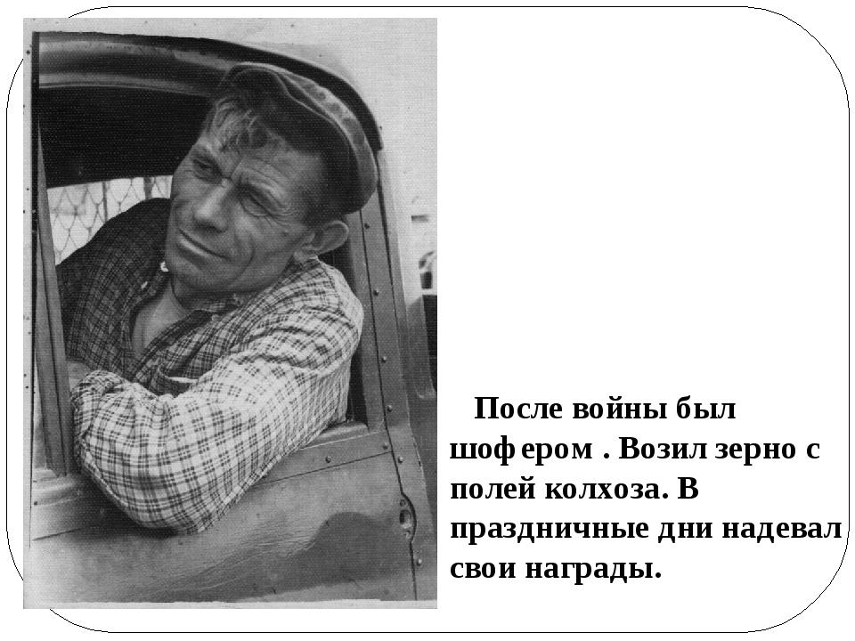 После войны был шофером . Возил зерно с полей колхоза. В праздничные дни над...