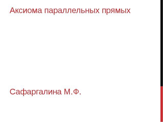 Аксиома параллельных прямых Сафаргалина М.Ф.