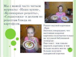 Мы с мамой часто читаем журналы: «Наша кухня», «Кулинарные рецепты», «Сладкое