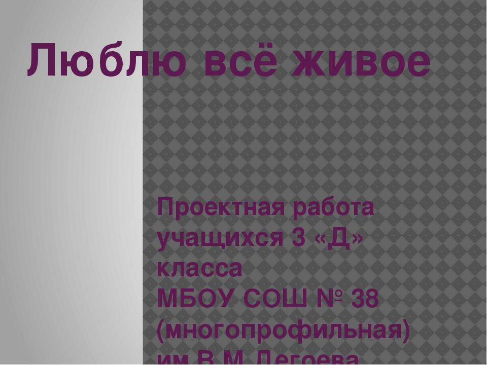Люблю всё живое Проектная работа учащихся 3 «Д» класса МБОУ СОШ № 38 (многопр...