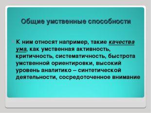 Общие умственные способности К ним относят например, такие качества ума, как