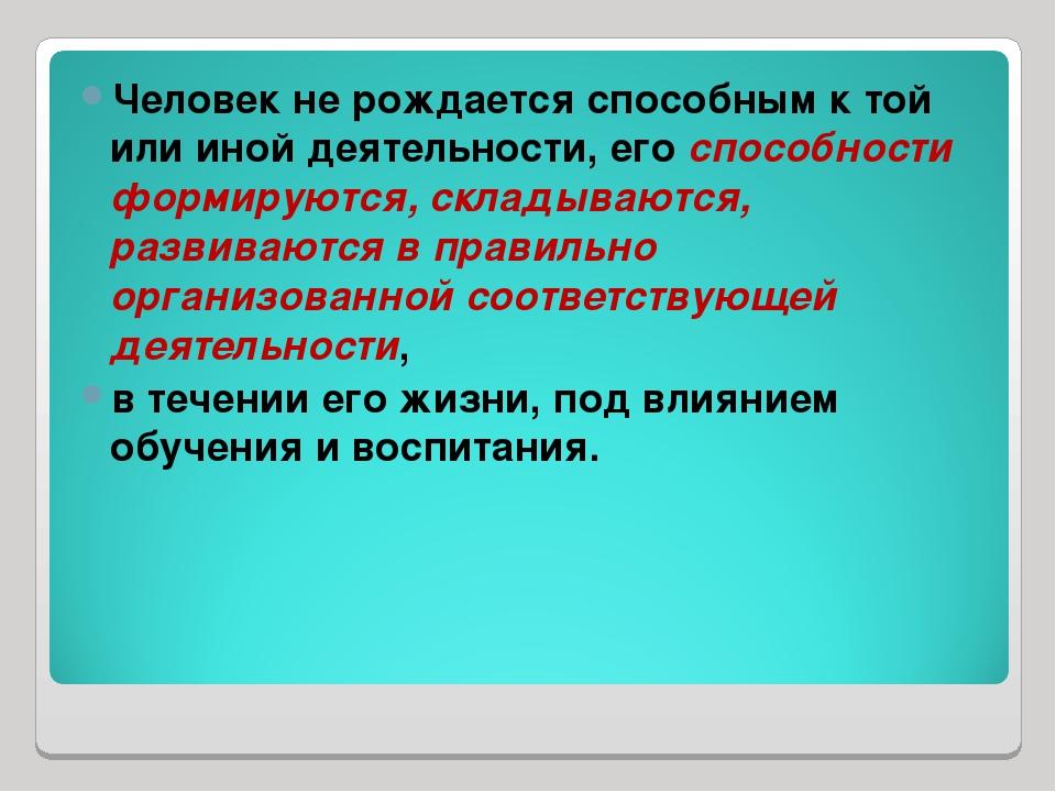 Человек не рождается способным к той или иной деятельности, его способности ф...