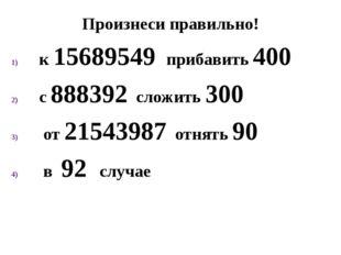Произнеси правильно! к 15689549 прибавить 400 с 888392 сложить 300 от 2154398