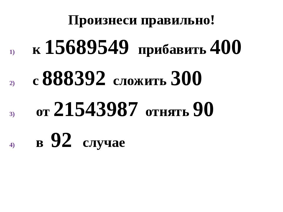 Произнеси правильно! к 15689549 прибавить 400 с 888392 сложить 300 от 2154398...