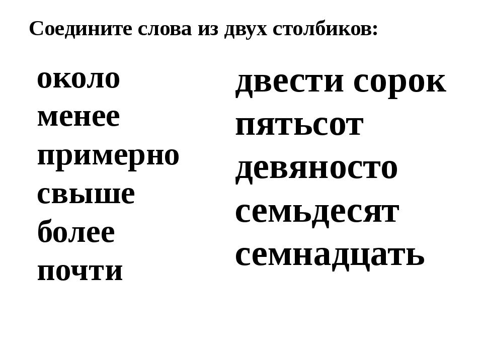 Соедините слова из двух столбиков: около менее примерно свыше более почти две...