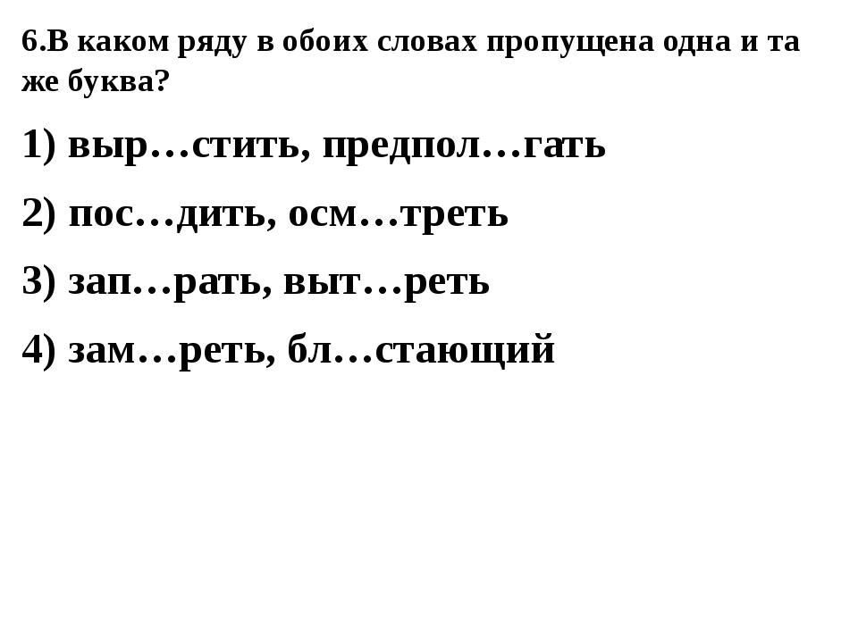 6.В каком ряду в обоих словах пропущена одна и та же буква? 1) выр…стить, пре...