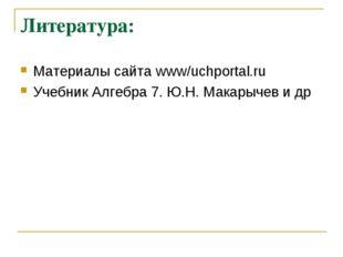 Литература: Материалы сайта www/uchportal.ru Учебник Алгебра 7. Ю.Н. Макарыче