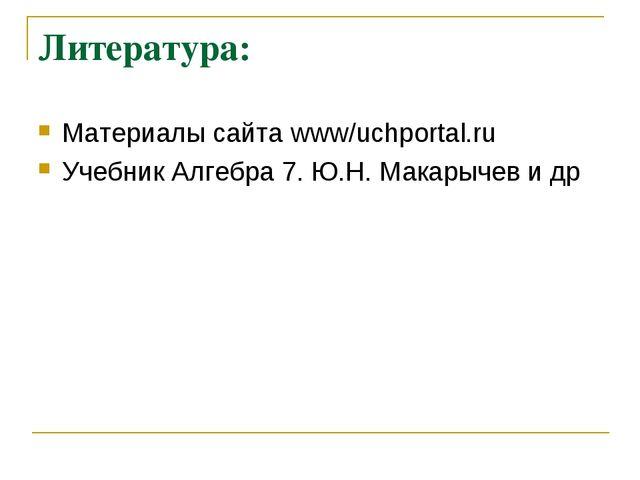 Литература: Материалы сайта www/uchportal.ru Учебник Алгебра 7. Ю.Н. Макарыче...