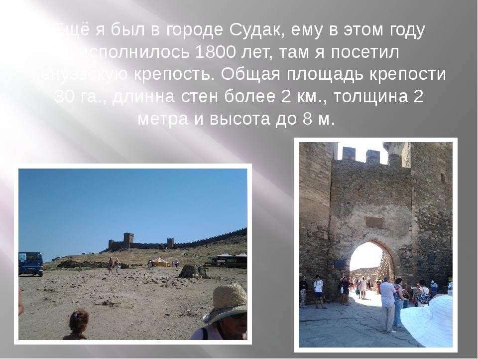Ещё я был в городе Судак, ему в этом году исполнилось 1800 лет, там я посетил...