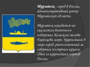 Мурманск - город в России, административный центр Мурманской области. Мурманс