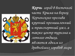 Керчь- город в восточной части Крыма на берегу Керченского пролива крупный пр